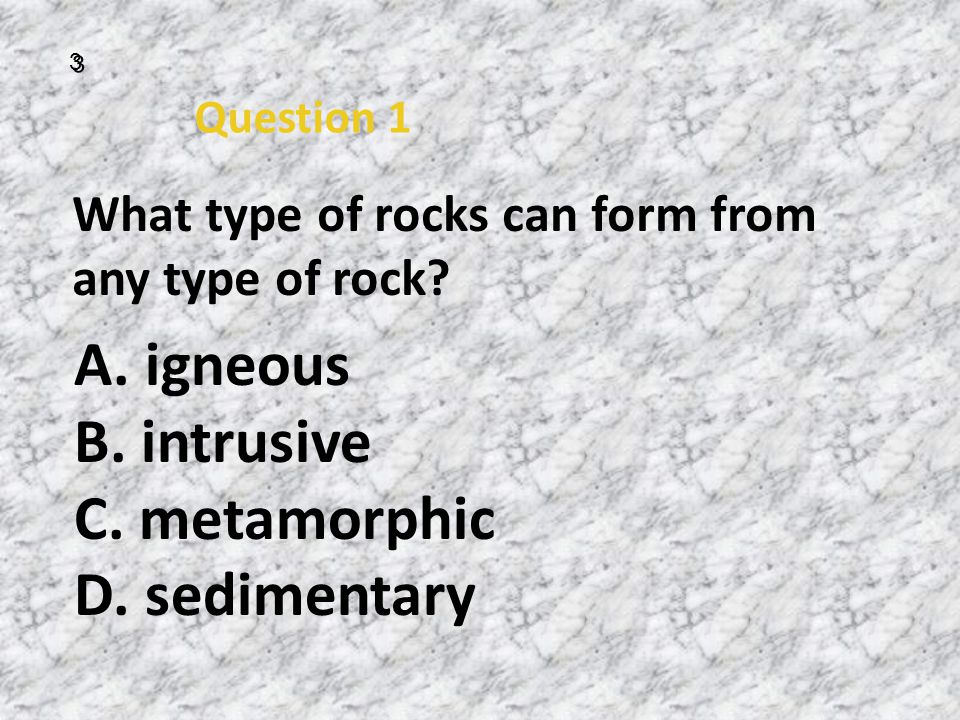 A. igneous B. intrusive C. metamorphic D. sedimentary