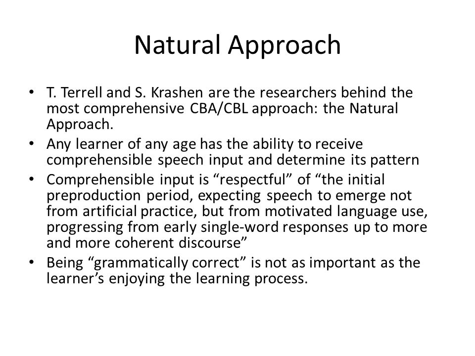 Natural Approach T. Terrell and S. Krashen are the researchers behind the most comprehensive CBA/CBL approach: the Natural Approach.