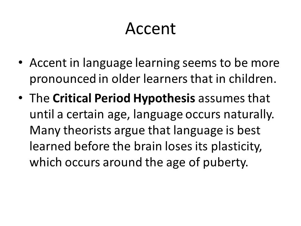 Accent Accent in language learning seems to be more pronounced in older learners that in children.