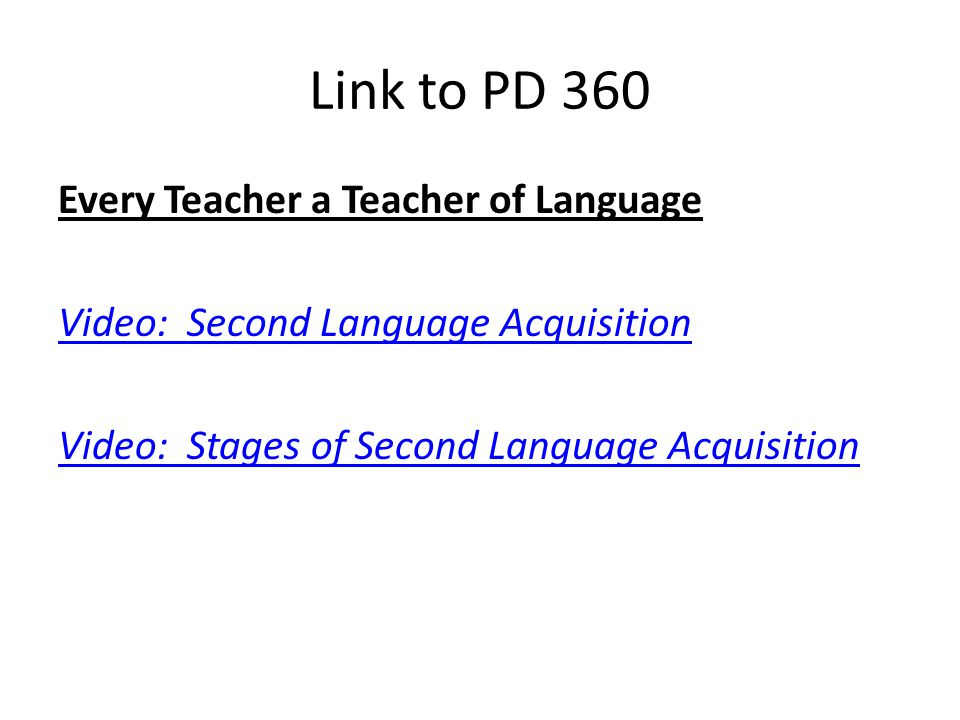 Link to PD 360 Every Teacher a Teacher of Language Video: Second Language Acquisition Video: Stages of Second Language Acquisition