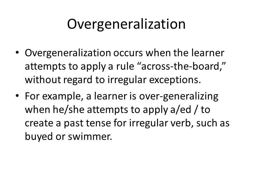 Overgeneralization Overgeneralization occurs when the learner attempts to apply a rule across-the-board, without regard to irregular exceptions.