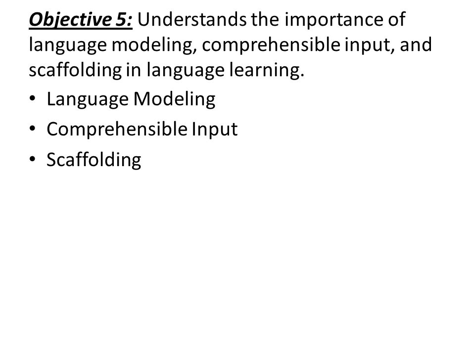 Objective 5: Understands the importance of language modeling, comprehensible input, and scaffolding in language learning.