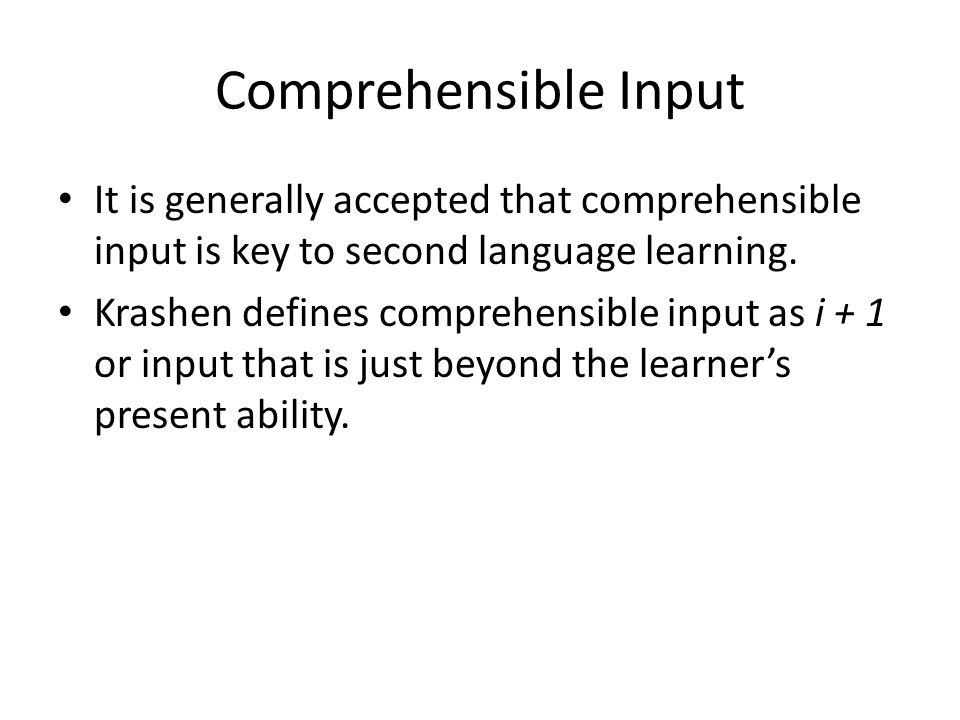 Comprehensible Input It is generally accepted that comprehensible input is key to second language learning.