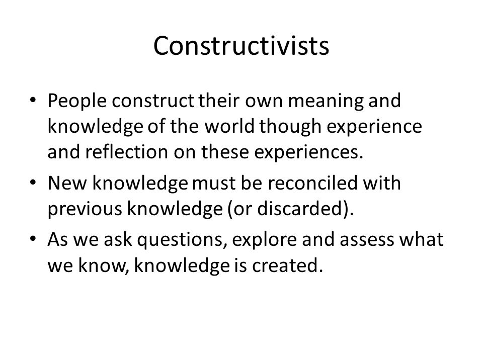 Constructivists People construct their own meaning and knowledge of the world though experience and reflection on these experiences.