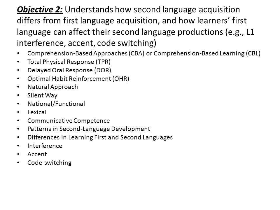 Objective 2: Understands how second language acquisition differs from first language acquisition, and how learners' first language can affect their second language productions (e.g., L1 interference, accent, code switching)