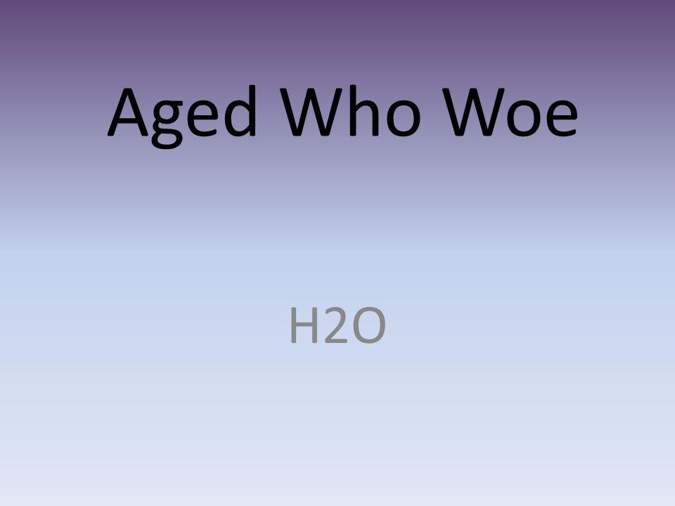 Aged Who Woe H2O