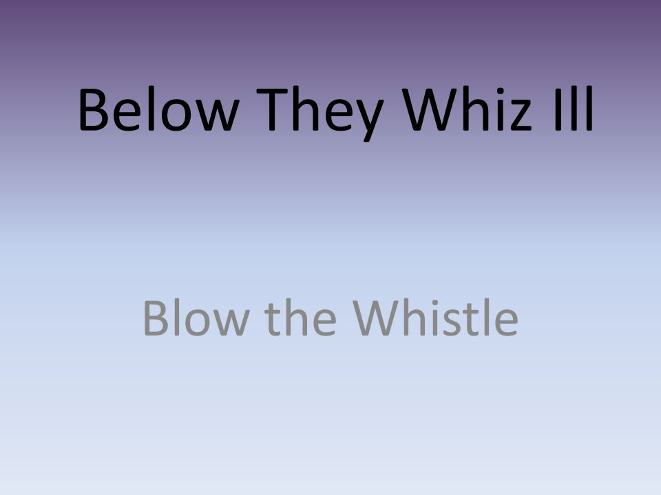 Below They Whiz Ill Blow the Whistle