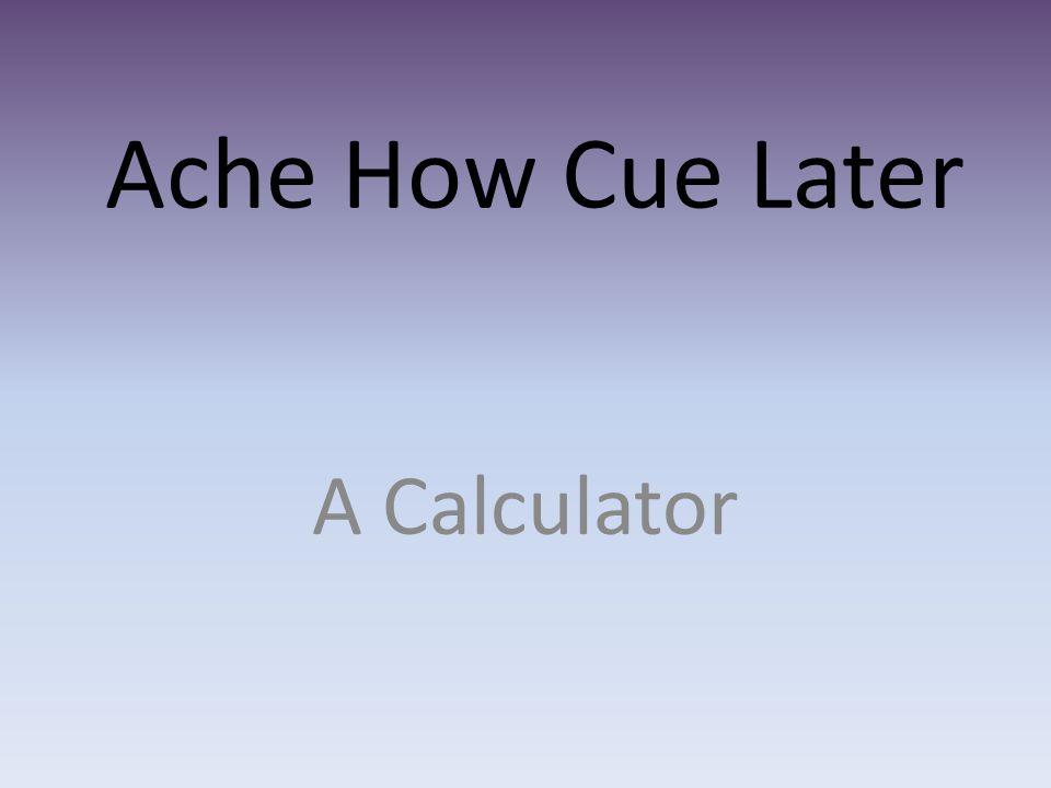 Ache How Cue Later A Calculator