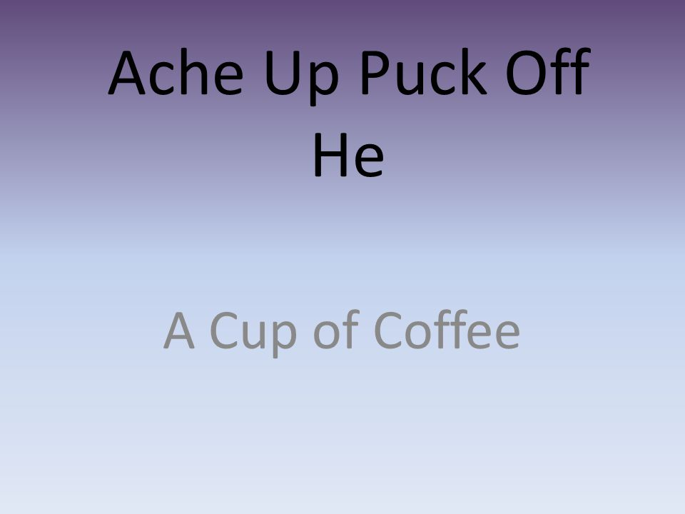 Ache Up Puck Off He A Cup of Coffee