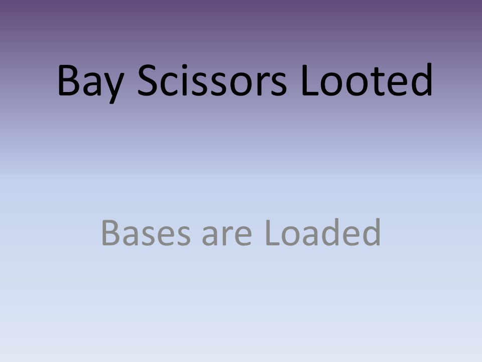 Bay Scissors Looted Bases are Loaded