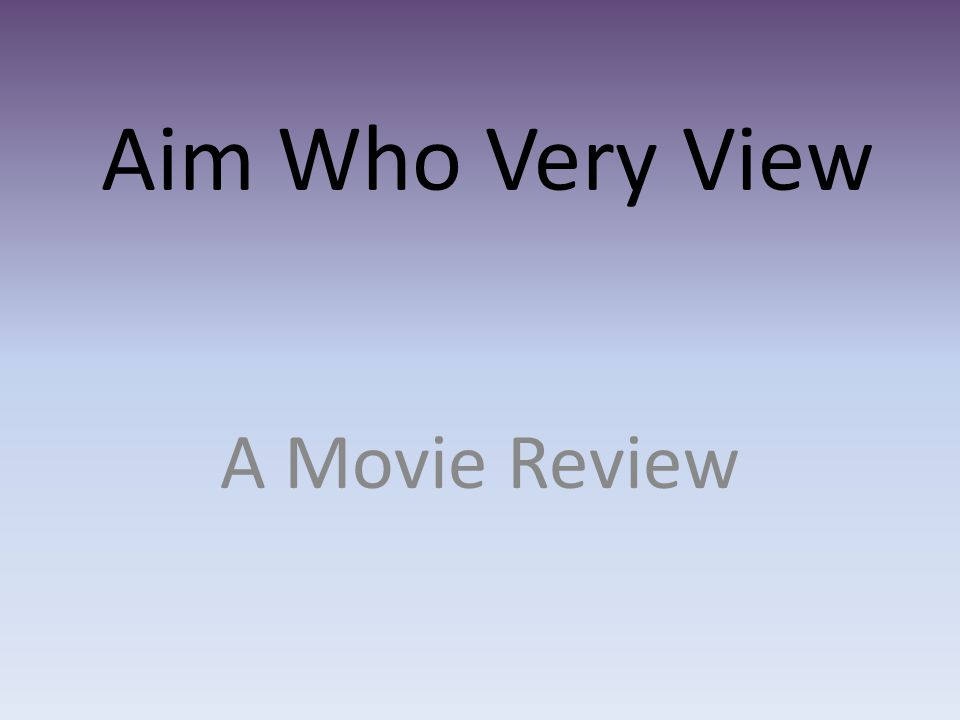 Aim Who Very View A Movie Review
