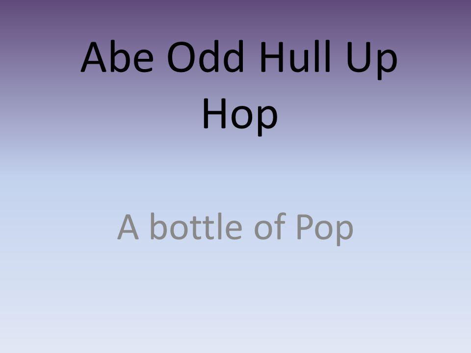 Abe Odd Hull Up Hop A bottle of Pop