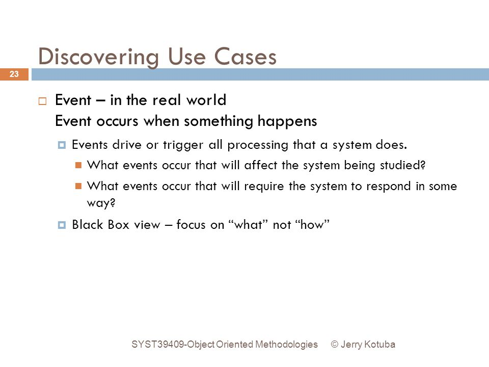 Discovering Use Cases Event – in the real world Event occurs when something happens. Events drive or trigger all processing that a system does.