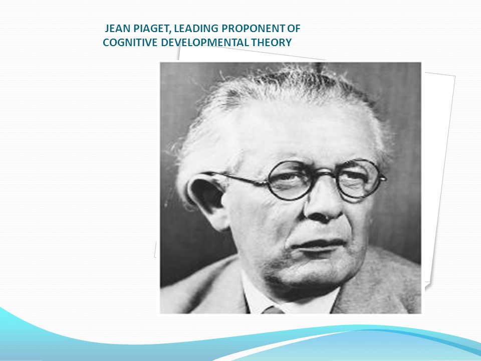 JEAN PIAGET, LEADING PROPONENT OF COGNITIVE DEVELOPMENTAL THEORY