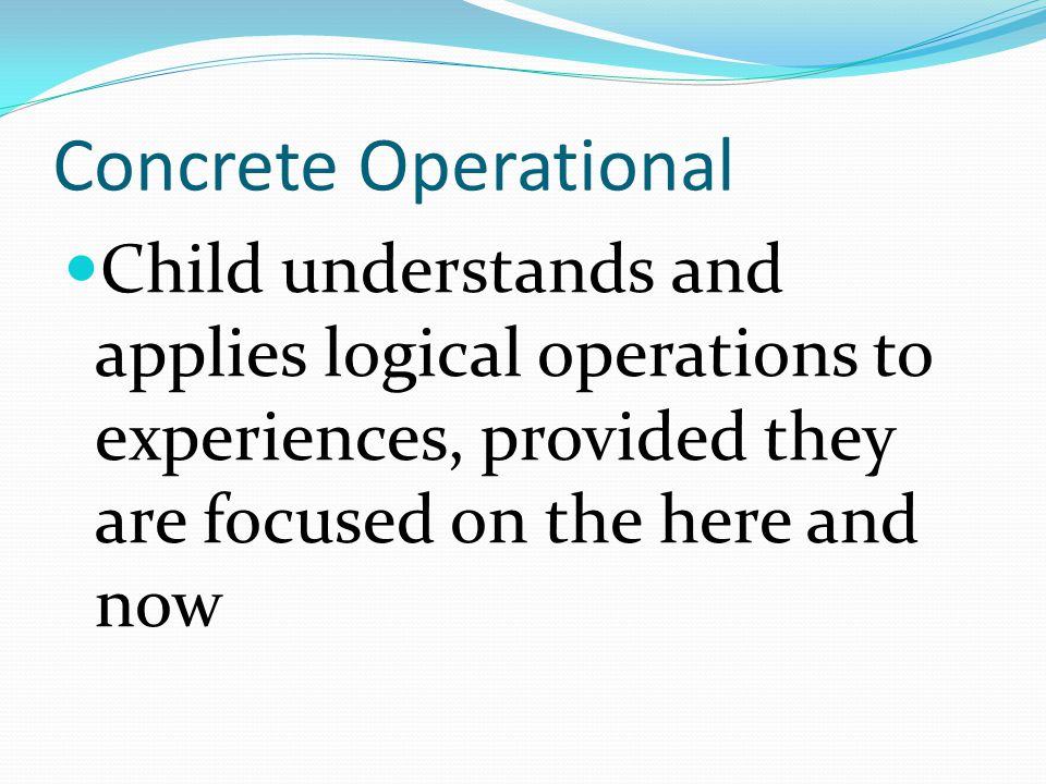 Concrete Operational Child understands and applies logical operations to experiences, provided they are focused on the here and now.