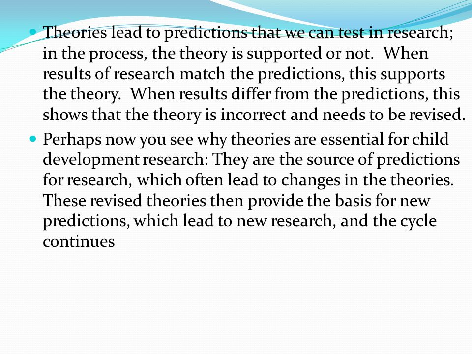 Theories lead to predictions that we can test in research; in the process, the theory is supported or not. When results of research match the predictions, this supports the theory. When results differ from the predictions, this shows that the theory is incorrect and needs to be revised.