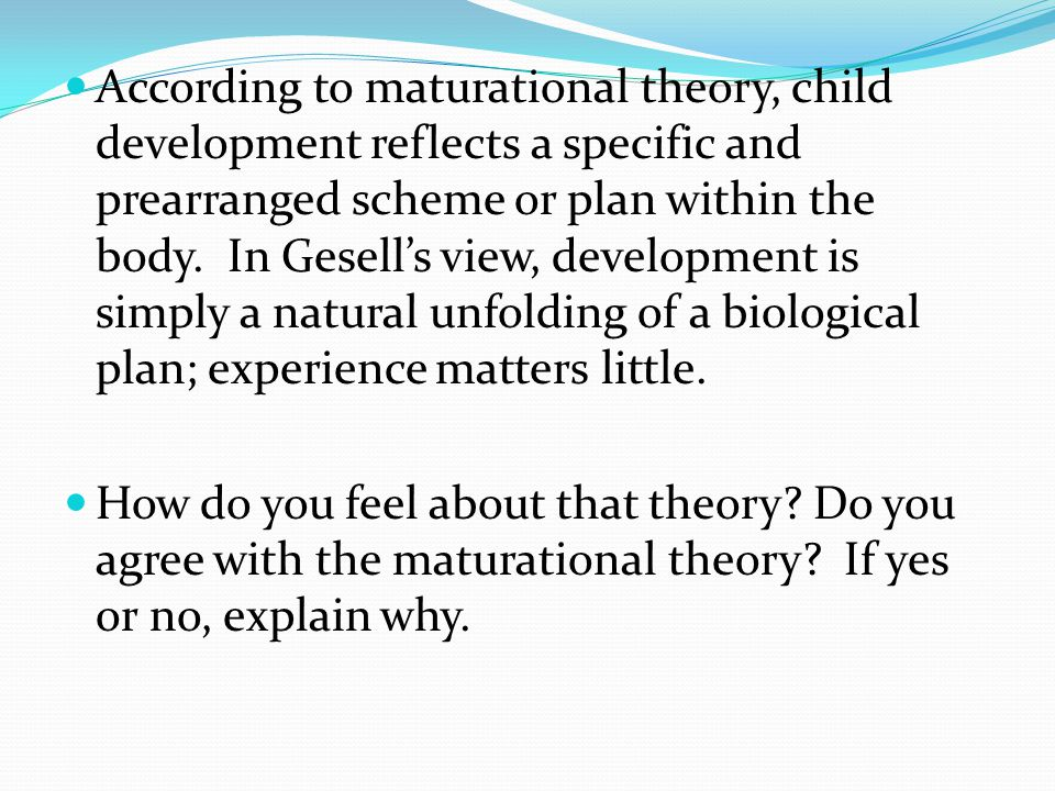 According to maturational theory, child development reflects a specific and prearranged scheme or plan within the body. In Gesell's view, development is simply a natural unfolding of a biological plan; experience matters little.