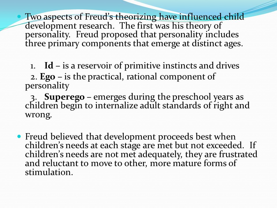 Two aspects of Freud's theorizing have influenced child development research. The first was his theory of personality. Freud proposed that personality includes three primary components that emerge at distinct ages.