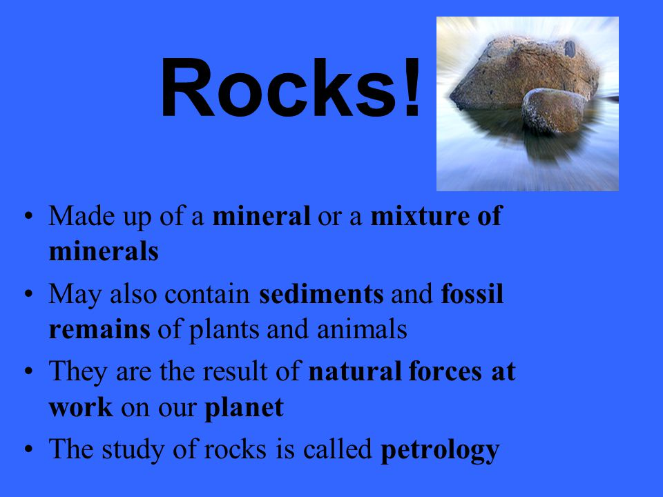 Rocks! Made up of a mineral or a mixture of minerals