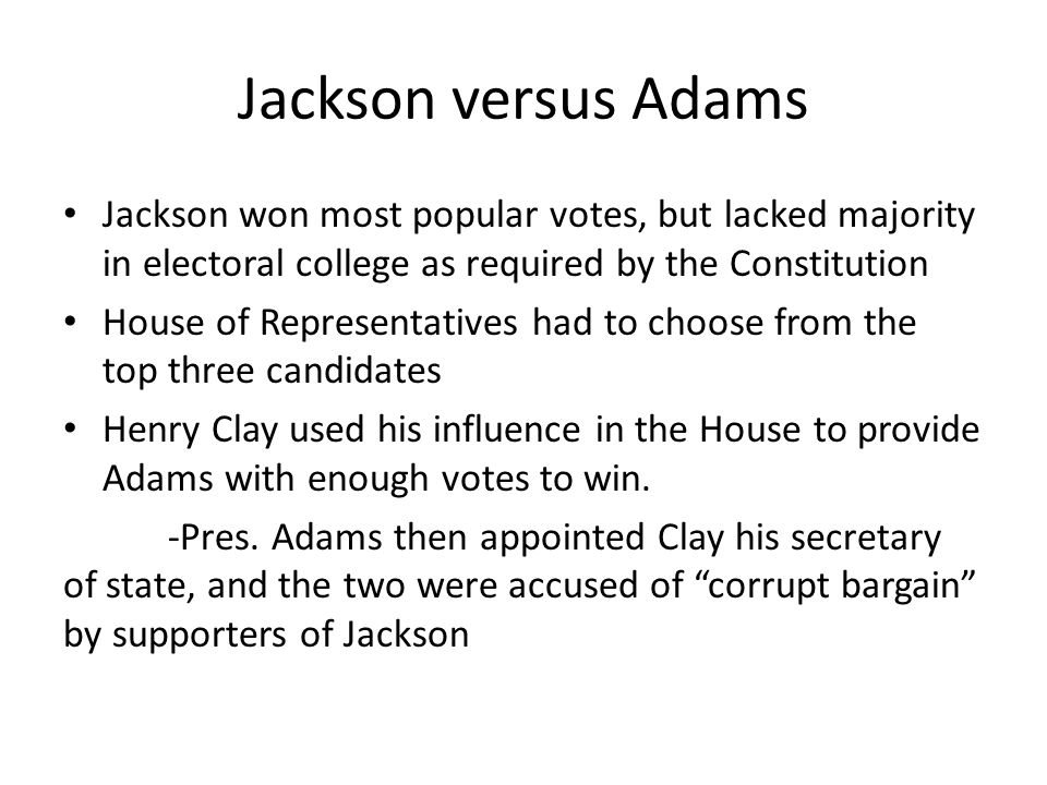 Jackson versus Adams Jackson won most popular votes, but lacked majority in electoral college as required by the Constitution.