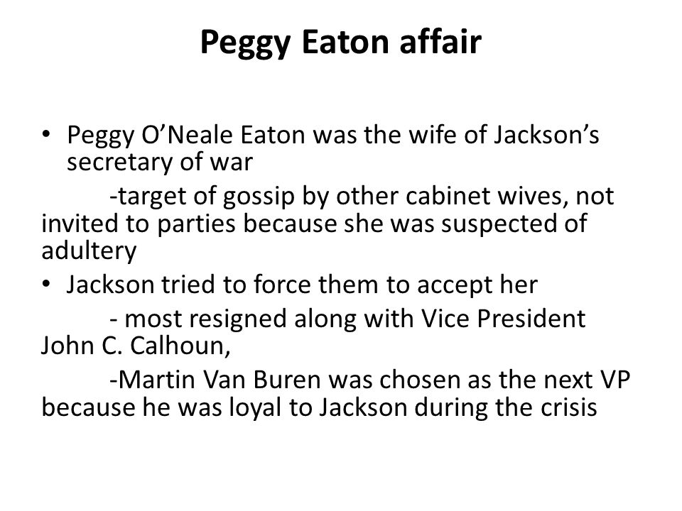 Peggy Eaton affair Peggy O'Neale Eaton was the wife of Jackson's secretary of war.