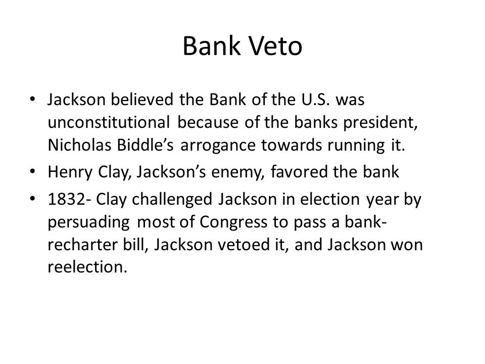 Bank Veto Jackson believed the Bank of the U.S. was unconstitutional because of the banks president, Nicholas Biddle's arrogance towards running it.