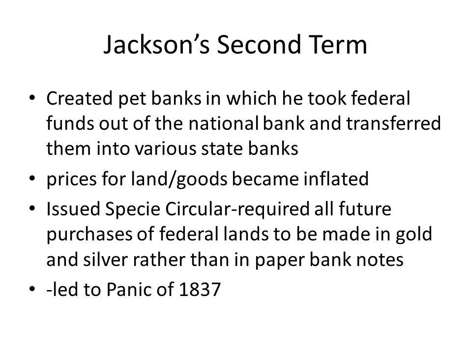 Jackson's Second Term Created pet banks in which he took federal funds out of the national bank and transferred them into various state banks.