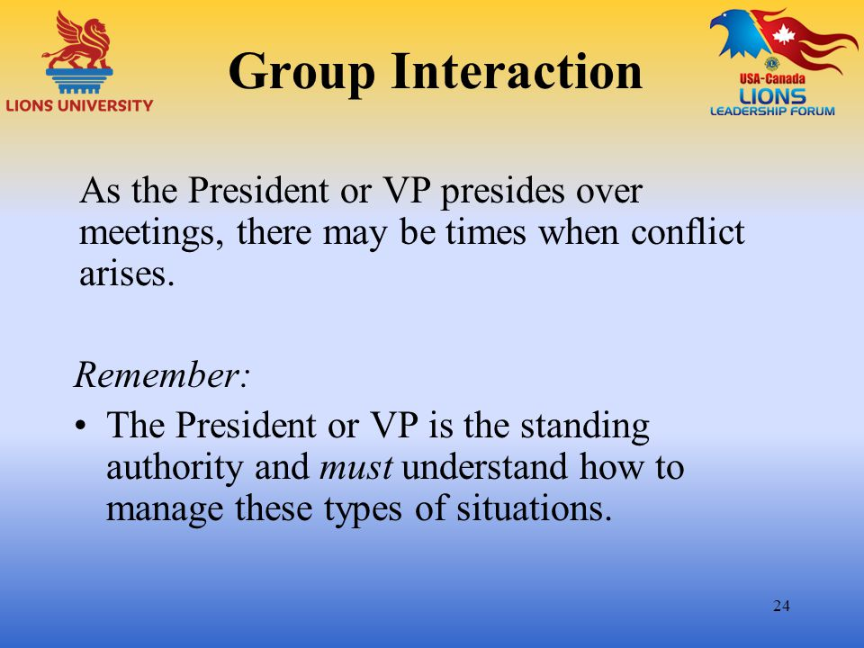 Group Interaction As the President or VP presides over meetings, there may be times when conflict arises.