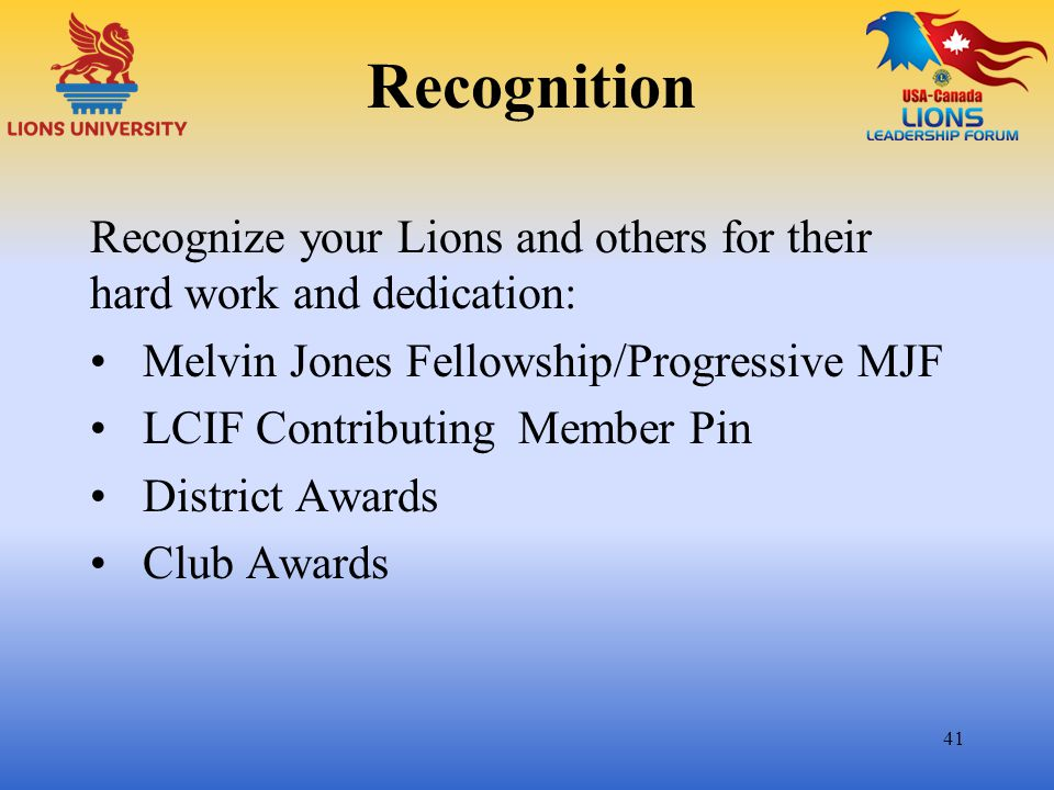 Recognition Recognize your Lions and others for their hard work and dedication: Melvin Jones Fellowship/Progressive MJF.