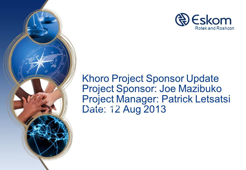 Rotek and Roshcon Khoro Project Sponsor Update Project Sponsor: Joe Mazibuko Project Manager: Patrick Letsatsi Date: 12 Aug 2013.