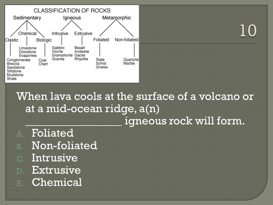 10 When lava cools at the surface of a volcano or at a mid-ocean ridge, a(n) _________________ igneous rock will form.