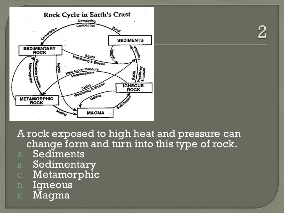 2 A rock exposed to high heat and pressure can change form and turn into this type of rock. Sediments.