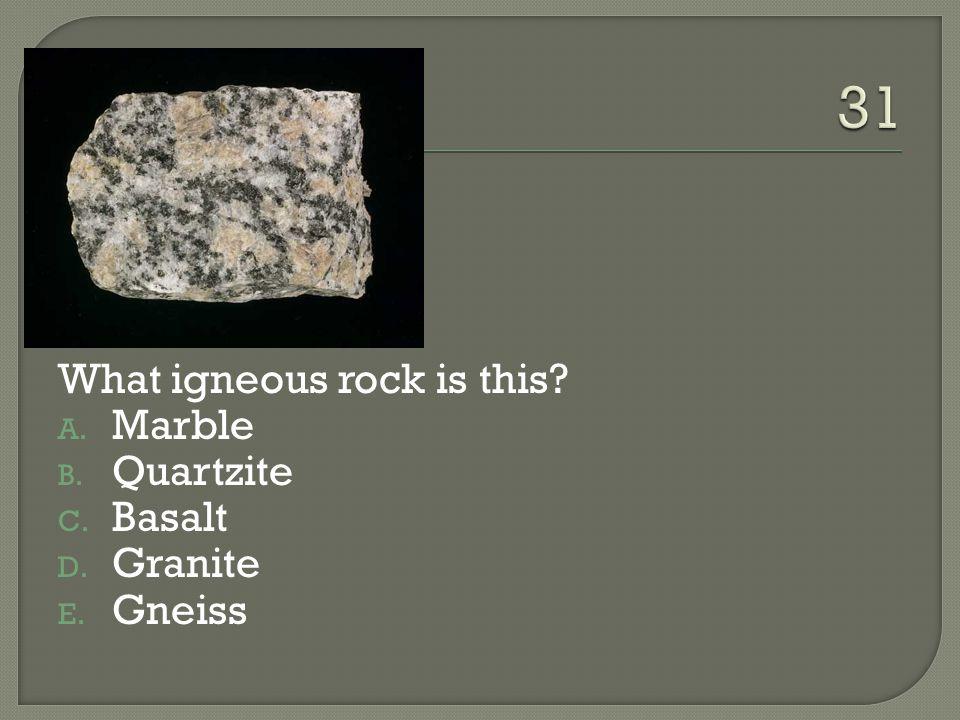 31 What igneous rock is this Marble Quartzite Basalt Granite Gneiss
