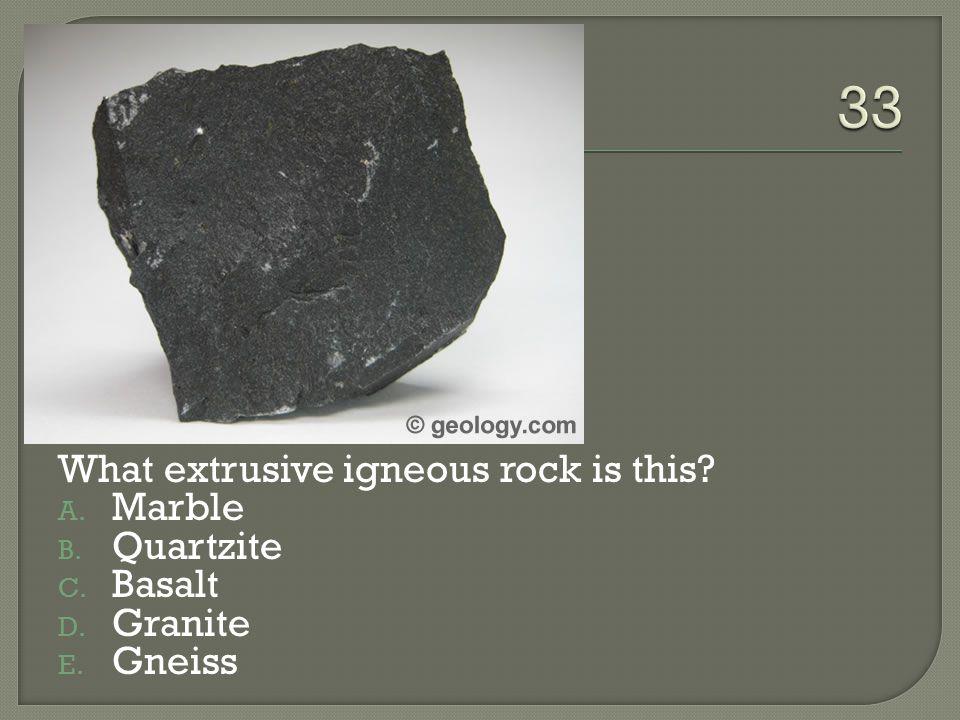 33 What extrusive igneous rock is this Marble Quartzite Basalt