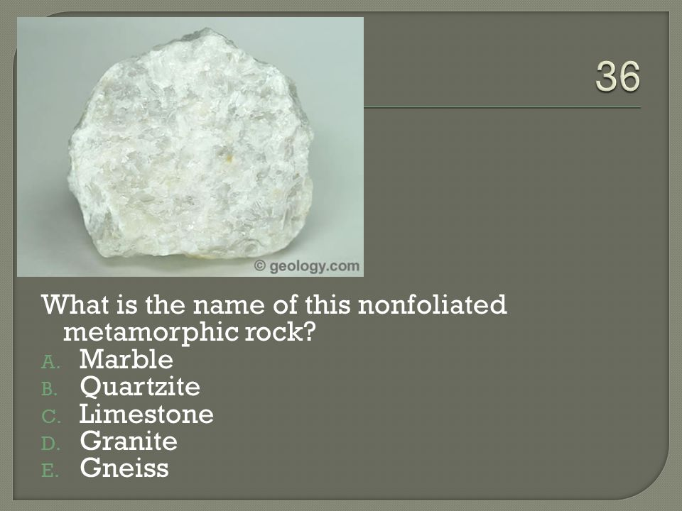 36 What is the name of this nonfoliated metamorphic rock Marble
