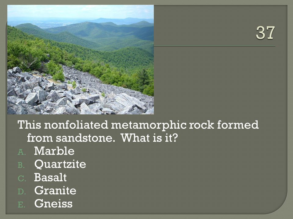 37 This nonfoliated metamorphic rock formed from sandstone. What is it Marble. Quartzite. Basalt.