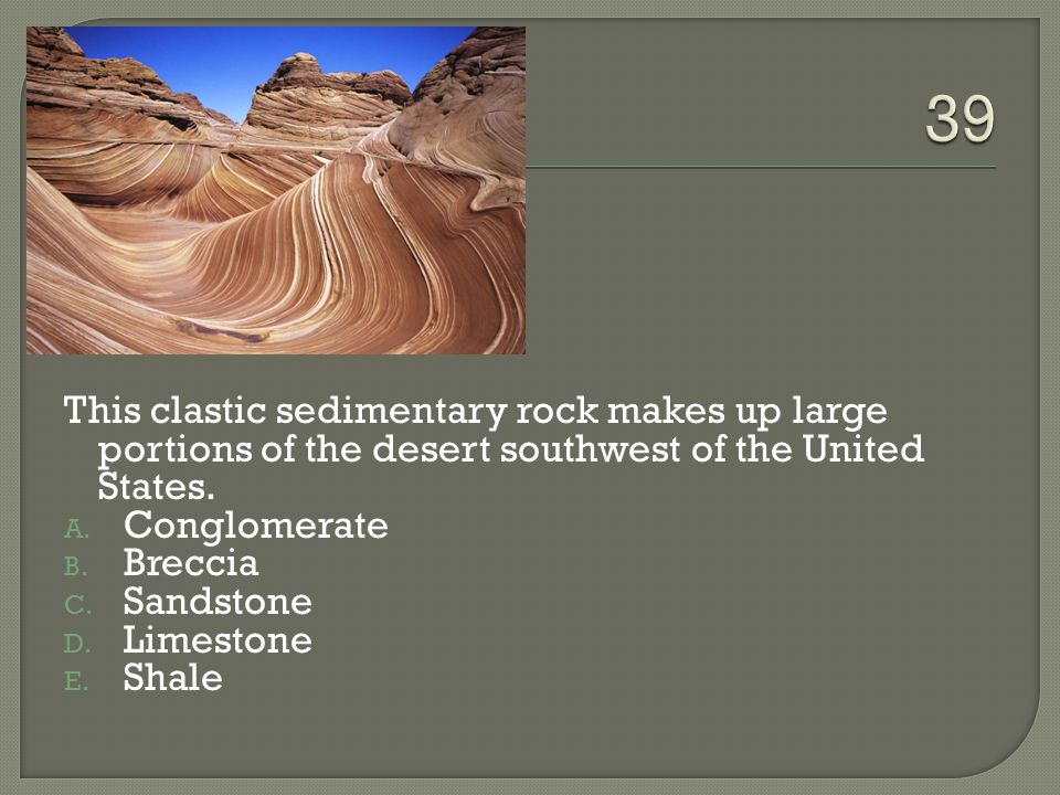 39 This clastic sedimentary rock makes up large portions of the desert southwest of the United States.