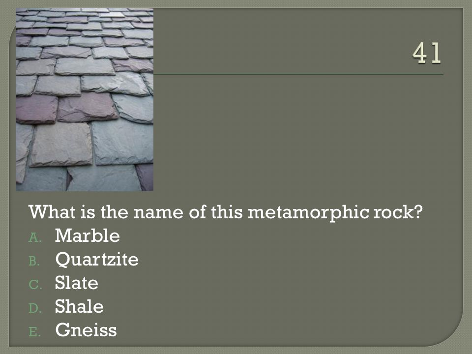 41 What is the name of this metamorphic rock Marble Quartzite Slate