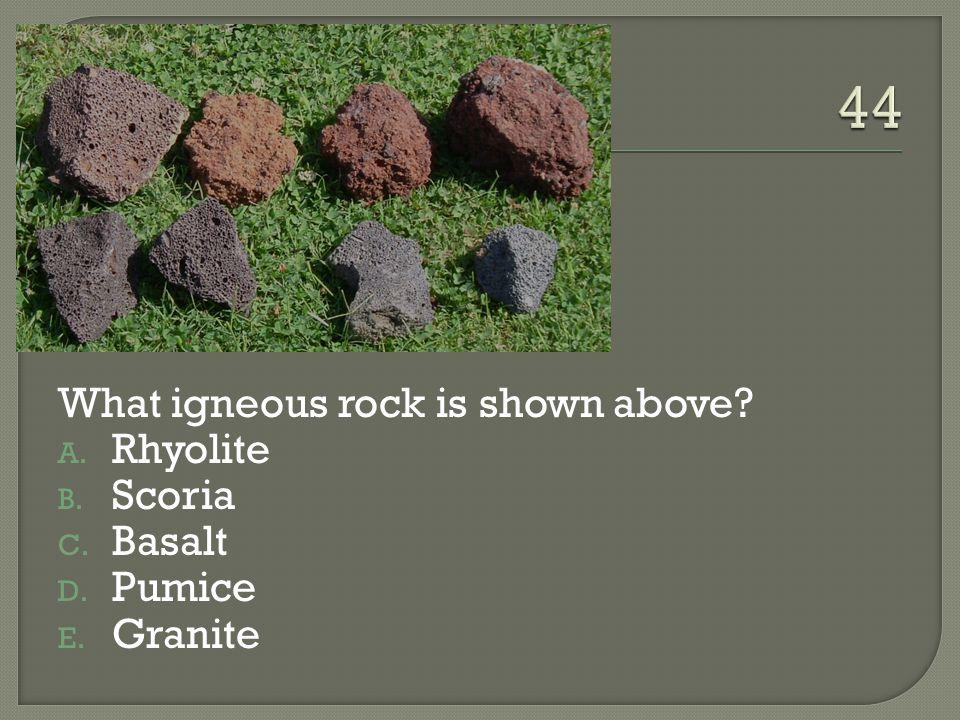44 What igneous rock is shown above Rhyolite Scoria Basalt Pumice