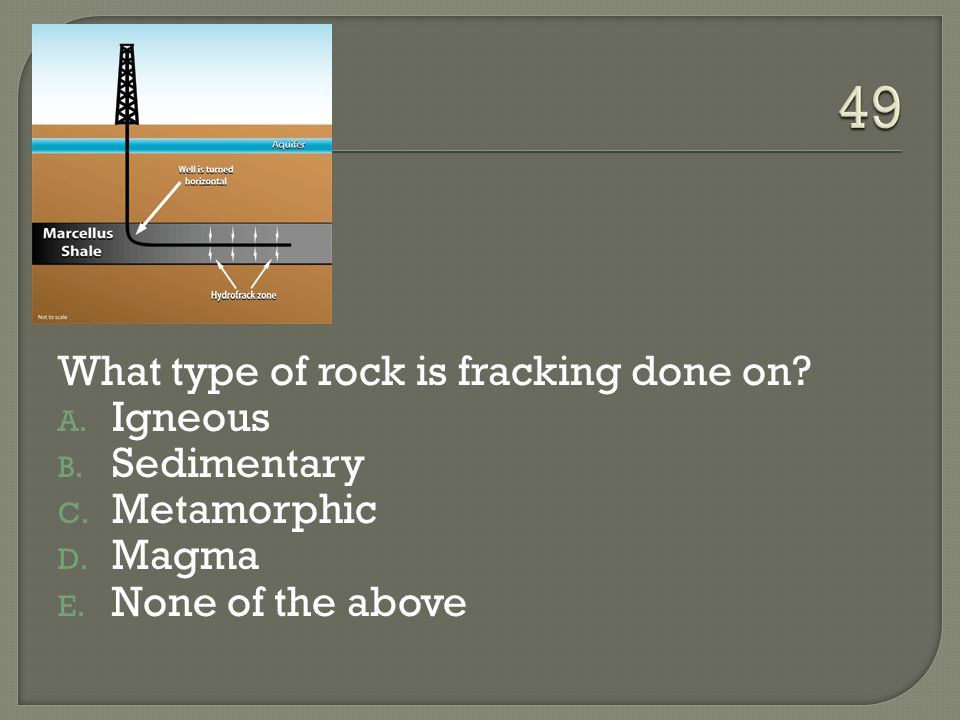 49 What type of rock is fracking done on Igneous Sedimentary