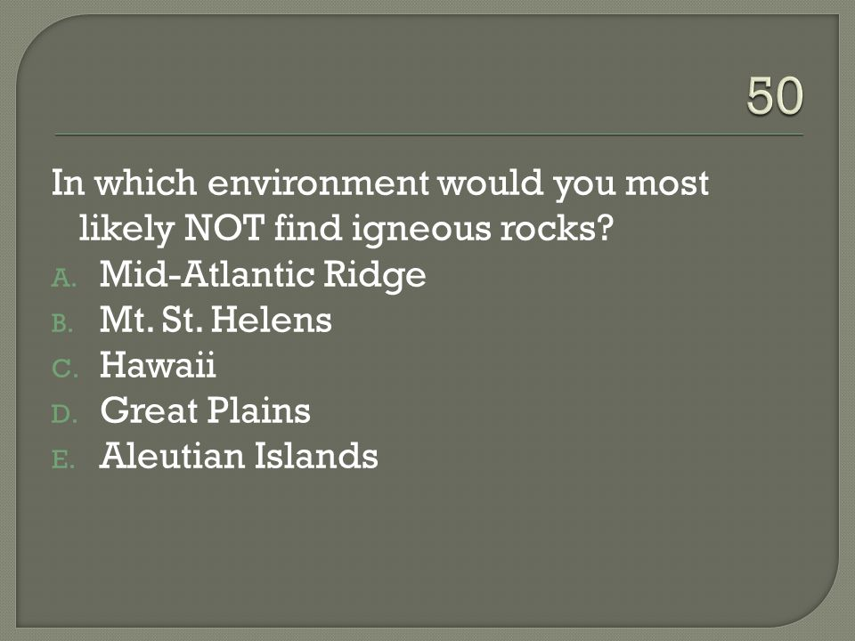 50 In which environment would you most likely NOT find igneous rocks