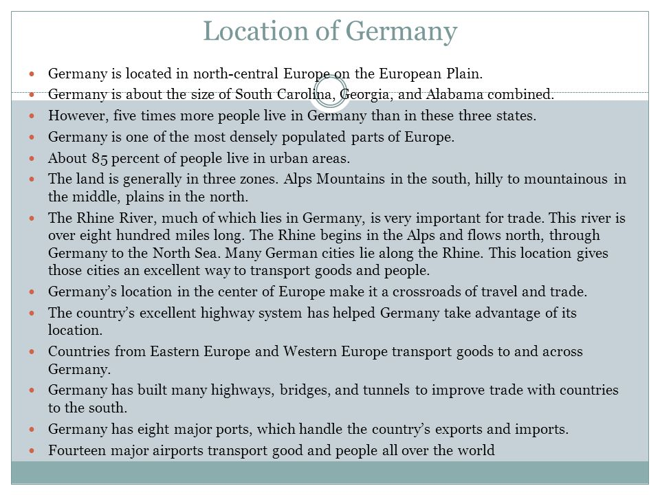 Location of Germany Germany is located in north-central Europe on the European Plain.