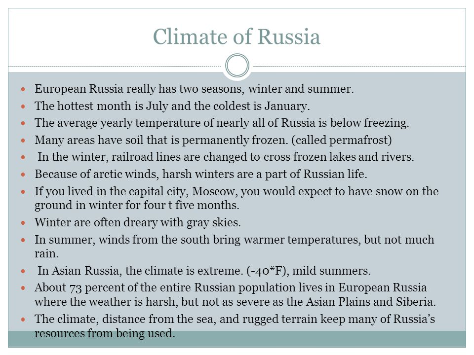 Climate of Russia European Russia really has two seasons, winter and summer. The hottest month is July and the coldest is January.