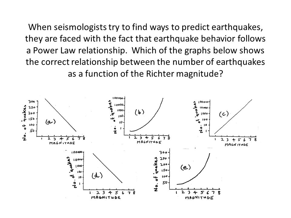 When seismologists try to find ways to predict earthquakes, they are faced with the fact that earthquake behavior follows a Power Law relationship.