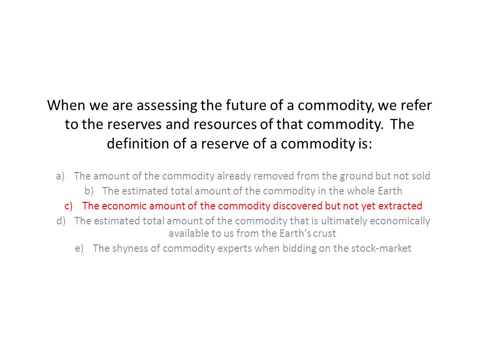 When we are assessing the future of a commodity, we refer to the reserves and resources of that commodity. The definition of a reserve of a commodity is: