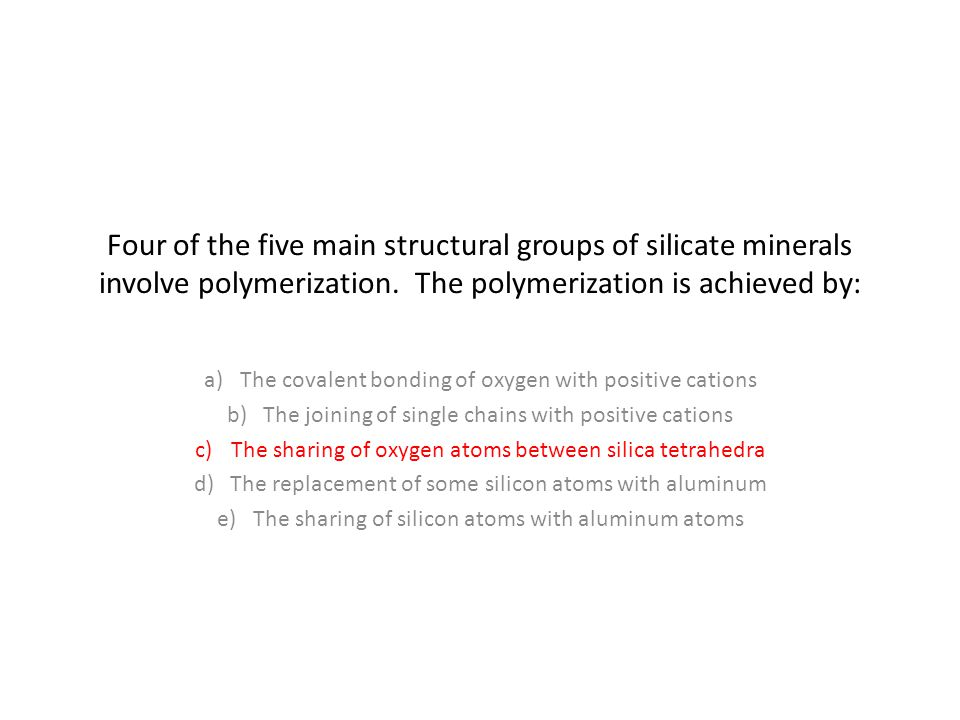 Four of the five main structural groups of silicate minerals involve polymerization. The polymerization is achieved by: