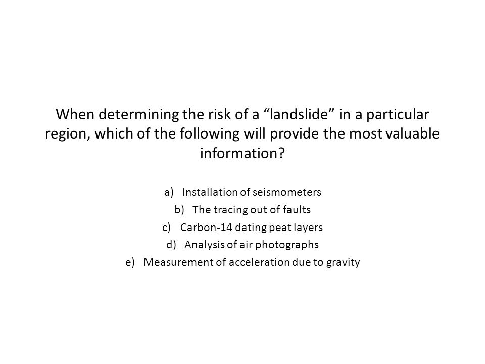 When determining the risk of a landslide in a particular region, which of the following will provide the most valuable information