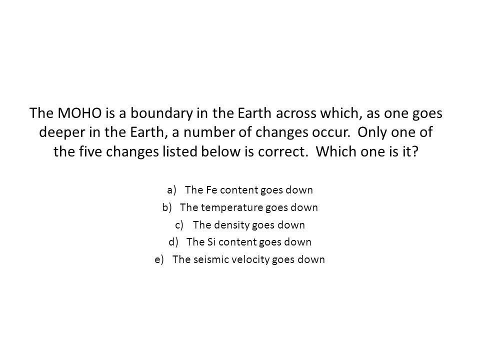 The MOHO is a boundary in the Earth across which, as one goes deeper in the Earth, a number of changes occur. Only one of the five changes listed below is correct. Which one is it