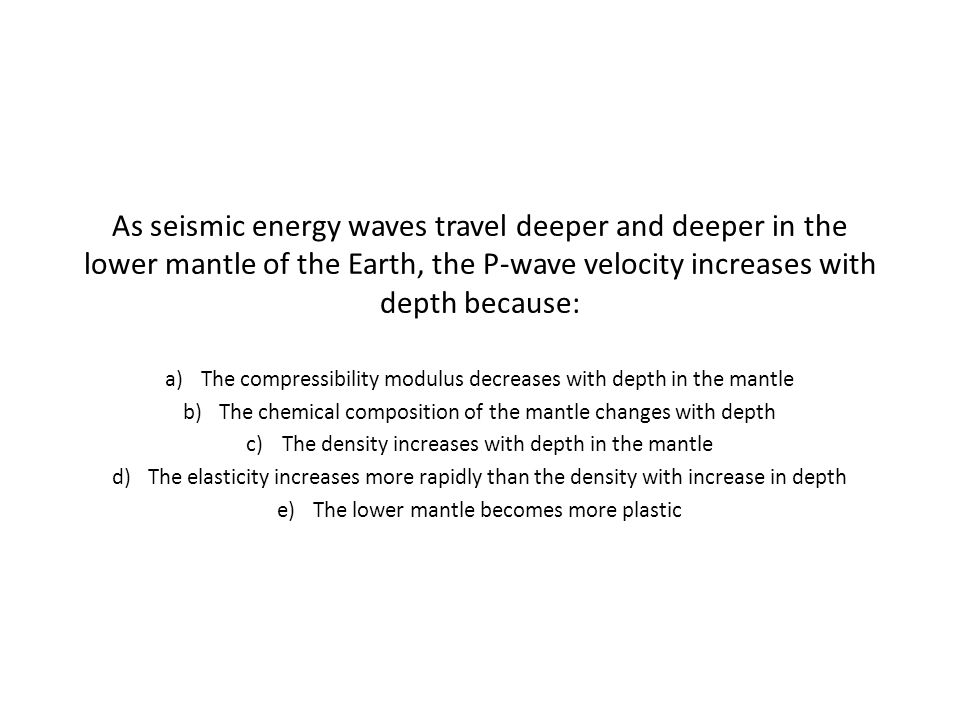 As seismic energy waves travel deeper and deeper in the lower mantle of the Earth, the P-wave velocity increases with depth because: