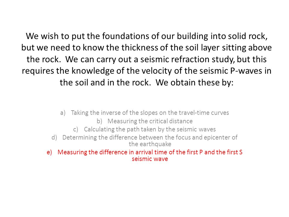 We wish to put the foundations of our building into solid rock, but we need to know the thickness of the soil layer sitting above the rock. We can carry out a seismic refraction study, but this requires the knowledge of the velocity of the seismic P-waves in the soil and in the rock. We obtain these by: